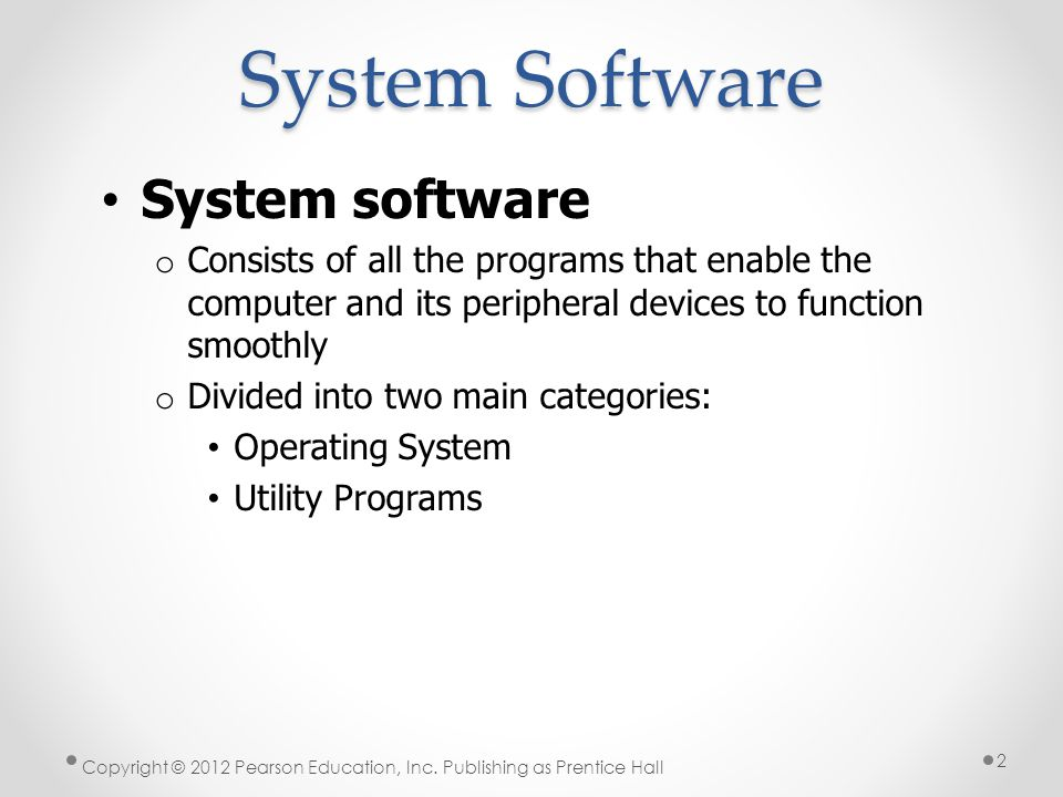 System Software System software o Consists of all the programs that enable the computer and its peripheral devices to function smoothly o Divided into two main categories: Operating System Utility Programs Copyright © 2012 Pearson Education, Inc.