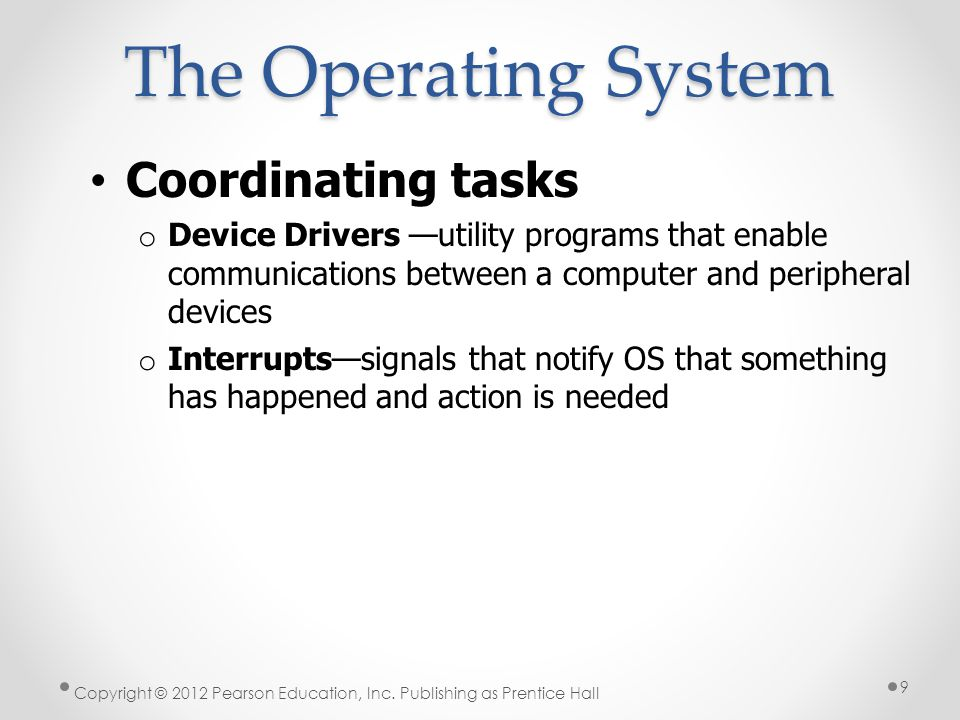 Coordinating tasks o Device Drivers utility programs that enable communications between a computer and peripheral devices o Interruptssignals that notify OS that something has happened and action is needed The Operating System Copyright © 2012 Pearson Education, Inc.
