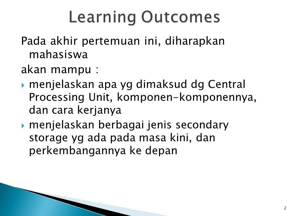 2 Learning Outcomes Pada akhir pertemuan ini, diharapkan mahasiswa akan mampu : menjelaskan apa yg dimaksud dg Central Processing Unit, komponen-komponennya, dan cara kerjanya menjelaskan berbagai jenis secondary storage yg ada pada masa kini, dan perkembangannya ke depan