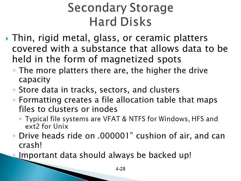4-28 Secondary Storage Hard Disks Thin, rigid metal, glass, or ceramic platters covered with a substance that allows data to be held in the form of ma