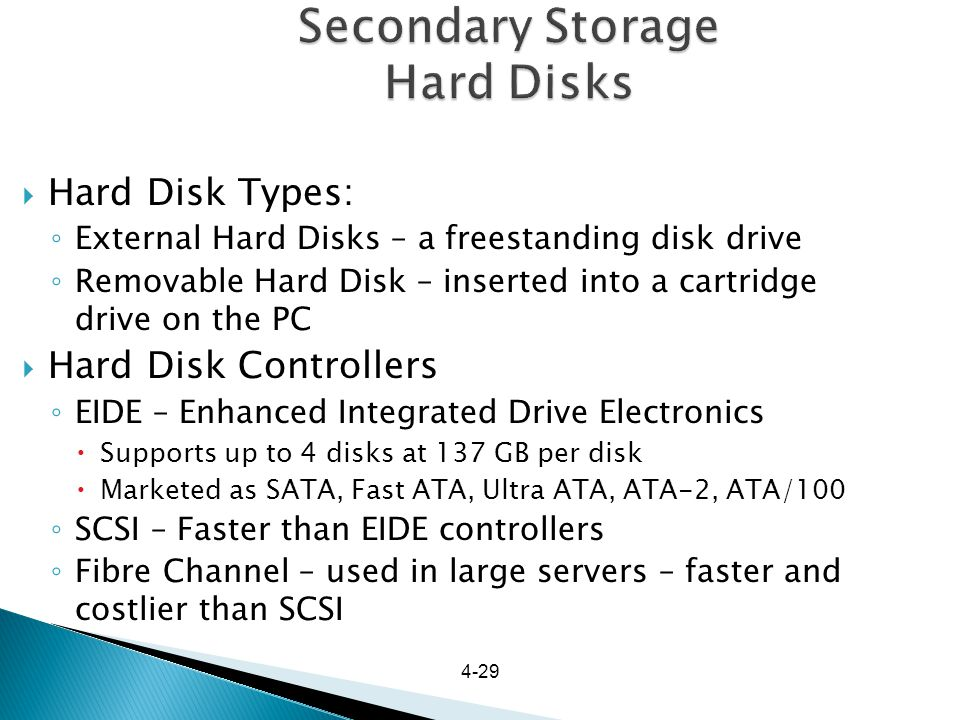4-29 Secondary Storage Hard Disks Hard Disk Types: External Hard Disks – a freestanding disk drive Removable Hard Disk – inserted into a cartridge dri