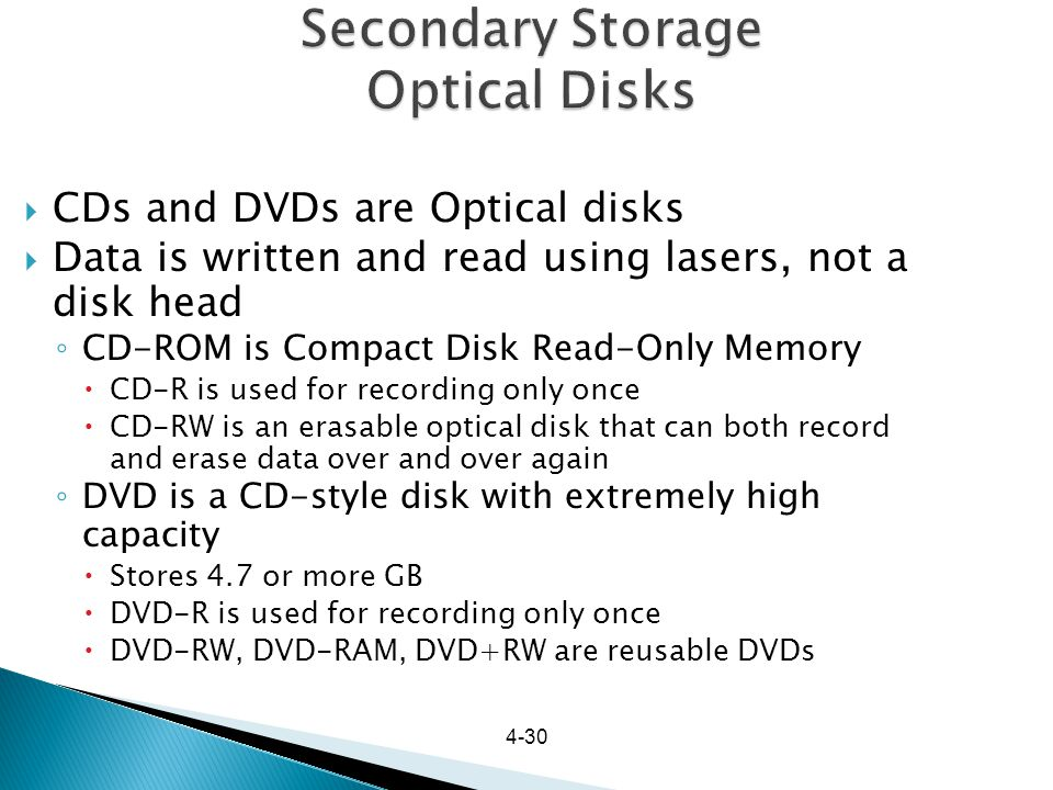 4-30 Secondary Storage Optical Disks CDs and DVDs are Optical disks Data is written and read using lasers, not a disk head CD-ROM is Compact Disk Read