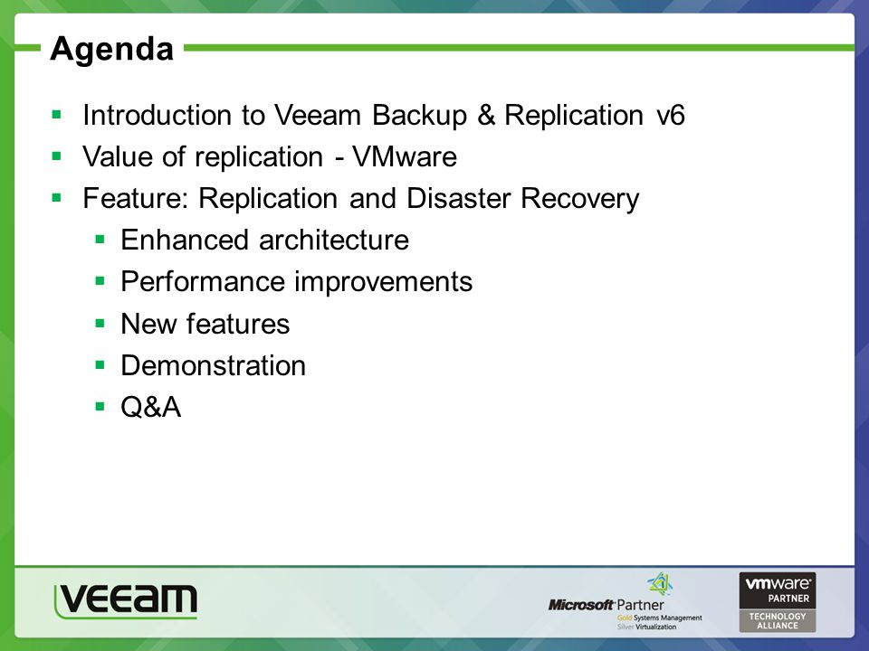 Agenda Introduction to Veeam Backup & Replication v6 Value of replication - VMware Feature: Replication and Disaster Recovery Enhanced architecture Pe