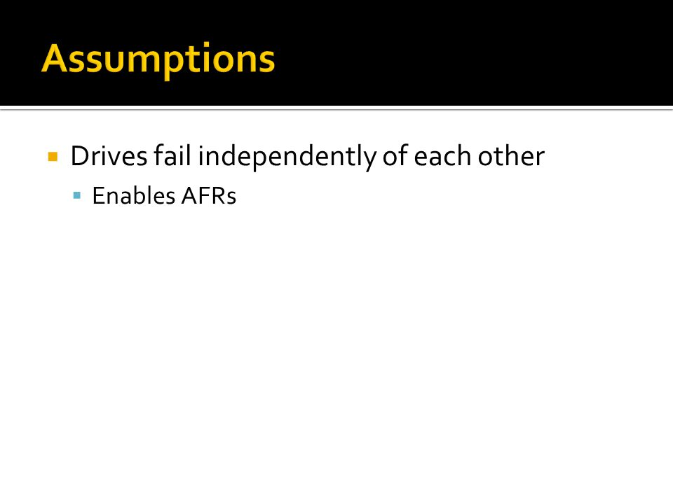 Drives fail independently of each other Enables AFRs