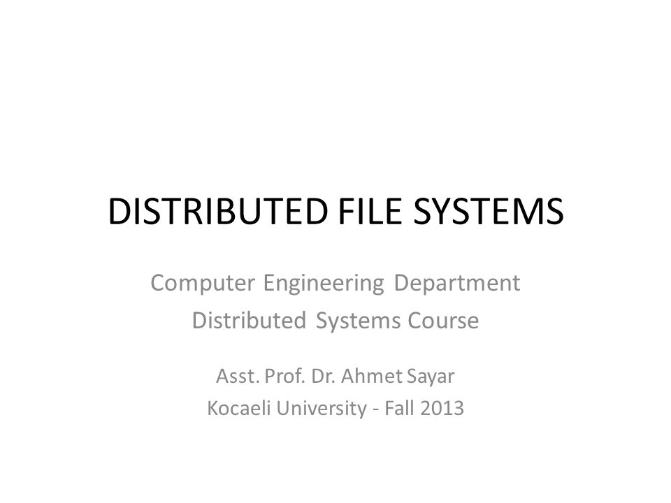 DISTRIBUTED FILE SYSTEMS Computer Engineering Department Distributed Systems Course Asst. Prof. Dr. Ahmet Sayar Kocaeli University - Fall 2013