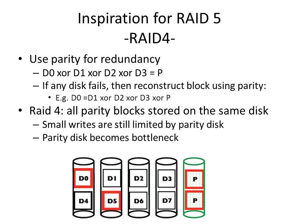 Inspiration for RAID 5 -RAID4- Use parity for redundancy – D0 xor D1 xor D2 xor D3 = P – If any disk fails, then reconstruct block using parity: E.g.