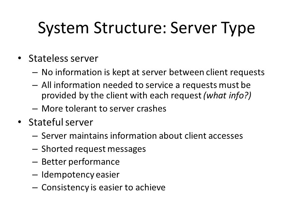 System Structure: Server Type Stateless server – No information is kept at server between client requests – All information needed to service a reques