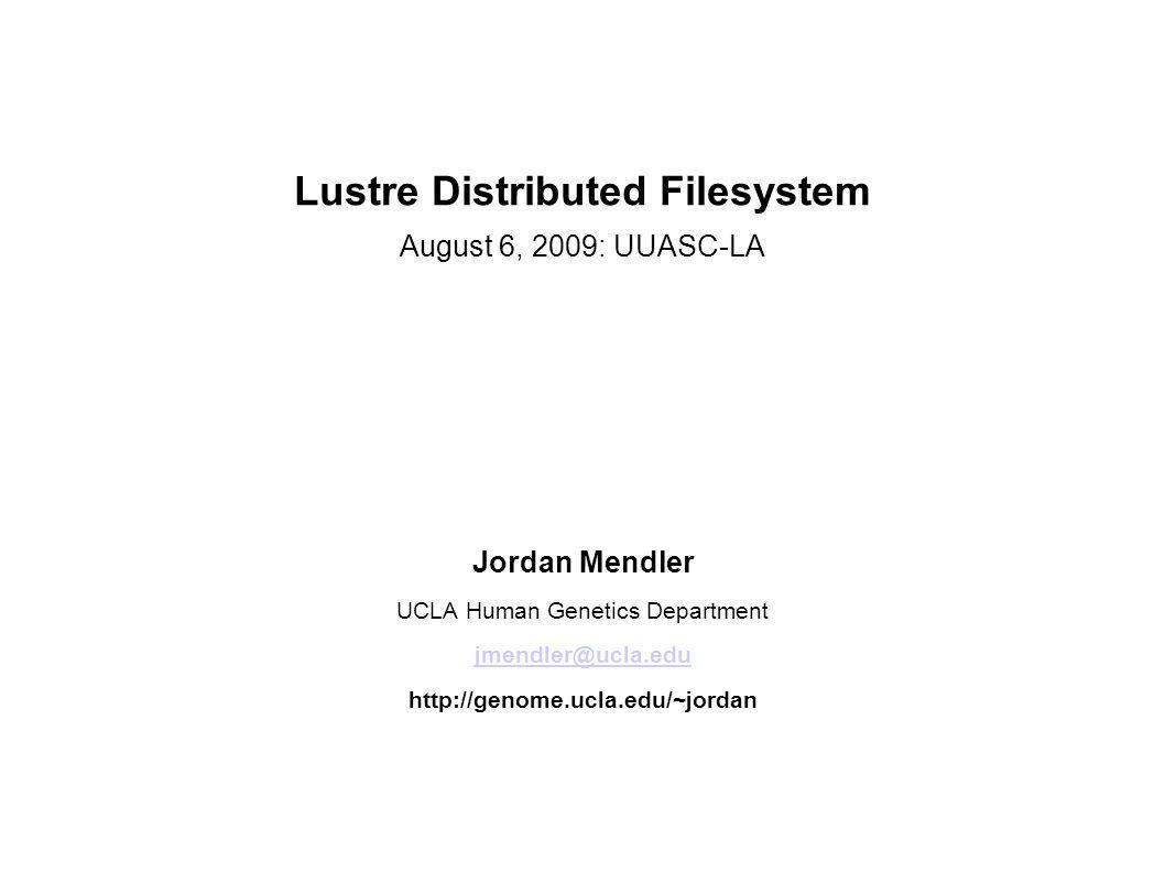 Lustre Distributed Filesystem August 6, 2009: UUASC-LA Jordan Mendler UCLA Human Genetics Department jmendler@ucla.edu http://genome.ucla.edu/~jordan