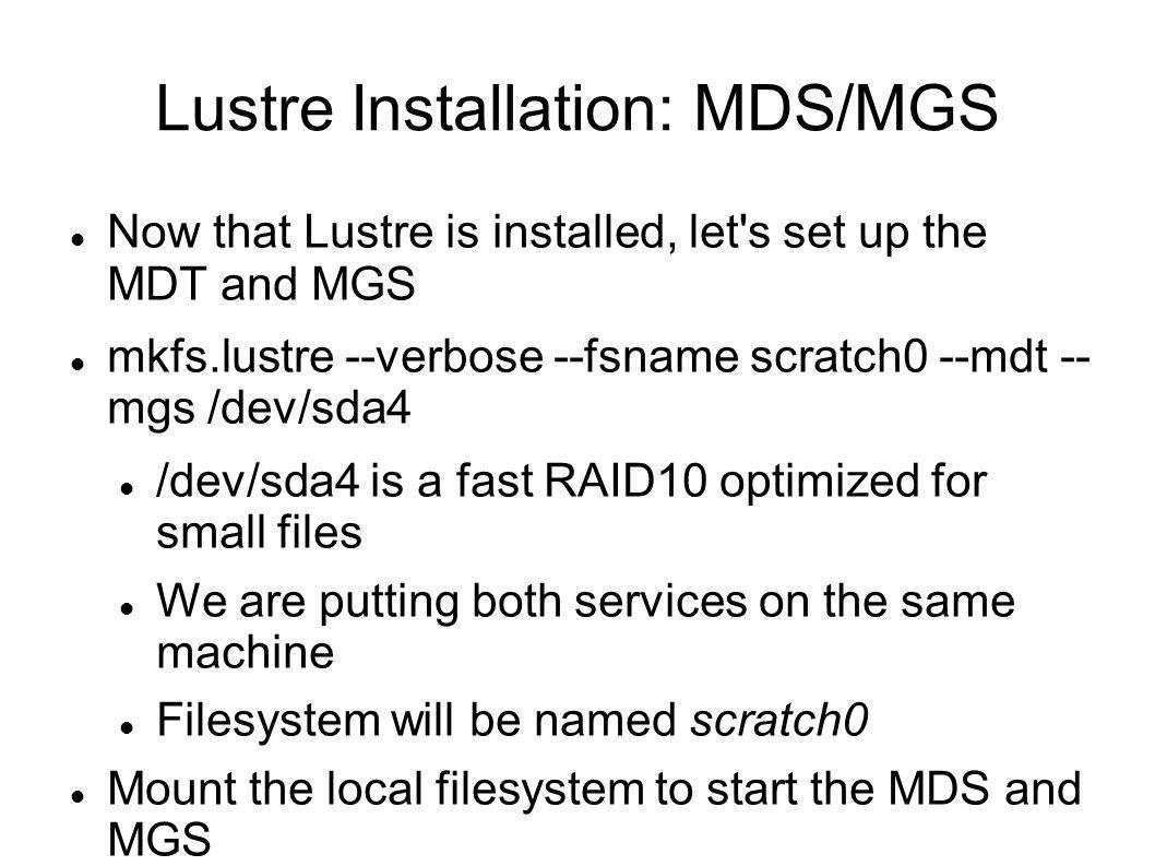 Lustre Installation: MDS/MGS Now that Lustre is installed, let s set up the MDT and MGS mkfs.lustre --verbose --fsname scratch0 --mdt -- mgs /dev/sda4 /dev/sda4 is a fast RAID10 optimized for small files We are putting both services on the same machine Filesystem will be named scratch0 Mount the local filesystem to start the MDS and MGS mkdir /mnt/mdt mount -t lustre /dev/sda4 /mnt/mdt Start it on boot echo /dev/sda4/mnt/mdtlustredefaults 0 0 >> /etc/fstab If you have LDAP or NIS, make sure you set it up on your MDS!!!
