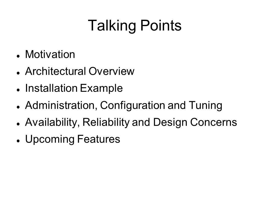 Talking Points Motivation Architectural Overview Installation Example Administration, Configuration and Tuning Availability, Reliability and Design Concerns Upcoming Features