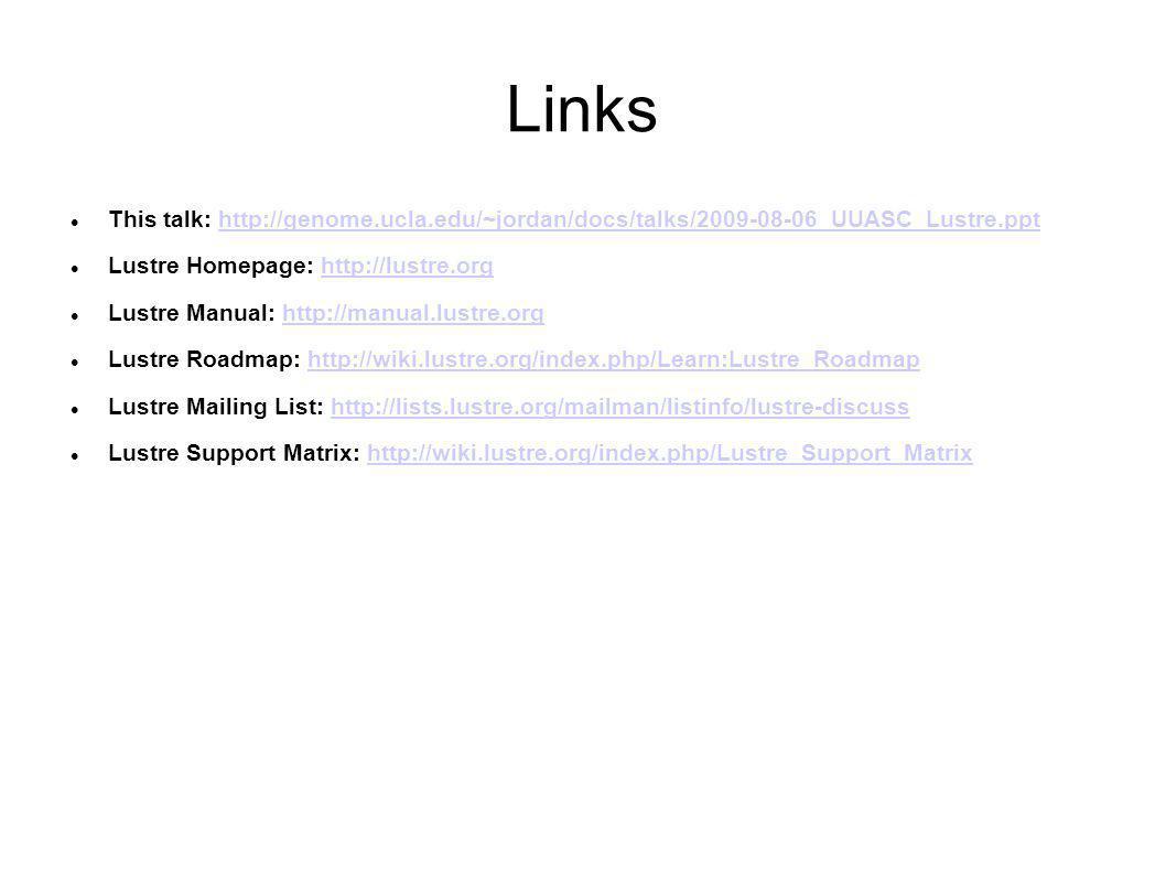 Links This talk: http://genome.ucla.edu/~jordan/docs/talks/2009-08-06_UUASC_Lustre.ppthttp://genome.ucla.edu/~jordan/docs/talks/2009-08-06_UUASC_Lustre.ppt Lustre Homepage: http://lustre.orghttp://lustre.org Lustre Manual: http://manual.lustre.orghttp://manual.lustre.org Lustre Roadmap: http://wiki.lustre.org/index.php/Learn:Lustre_Roadmaphttp://wiki.lustre.org/index.php/Learn:Lustre_Roadmap Lustre Mailing List: http://lists.lustre.org/mailman/listinfo/lustre-discusshttp://lists.lustre.org/mailman/listinfo/lustre-discuss Lustre Support Matrix: http://wiki.lustre.org/index.php/Lustre_Support_Matrixhttp://wiki.lustre.org/index.php/Lustre_Support_Matrix