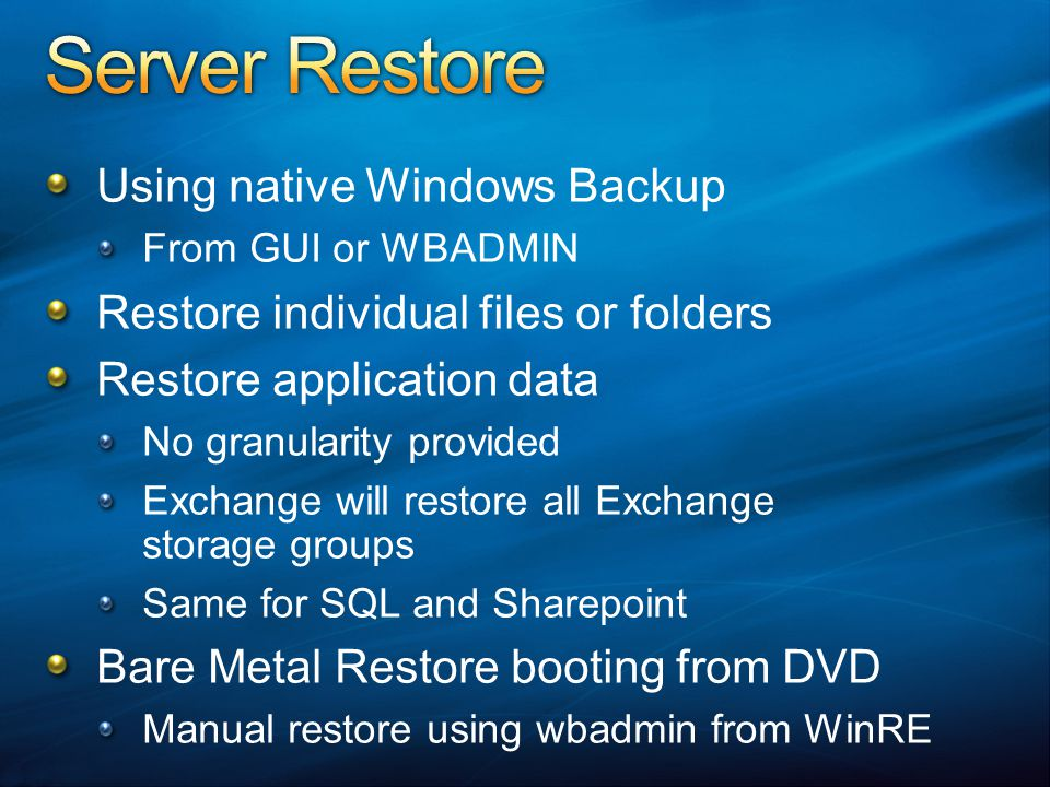 Using native Windows Backup From GUI or WBADMIN Restore individual files or folders Restore application data No granularity provided Exchange will restore all Exchange storage groups Same for SQL and Sharepoint Bare Metal Restore booting from DVD Manual restore using wbadmin from WinRE