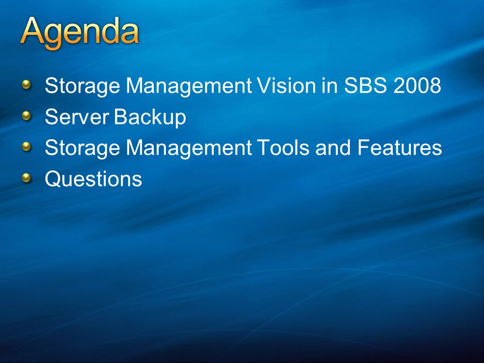 SBS 2008 aims to provide a comprehensive data protection from disasters (fire or theft), system failures (disk crash), or data losses (virus attacks, fat finger deletes) Storage management features such as Move Data Folders, Quota Management, Shared Folder Management provide users with simple tools to manage storage and data Prevention better than the cure Goal is to be prescriptive by providing data protection best practices and tools that aid it