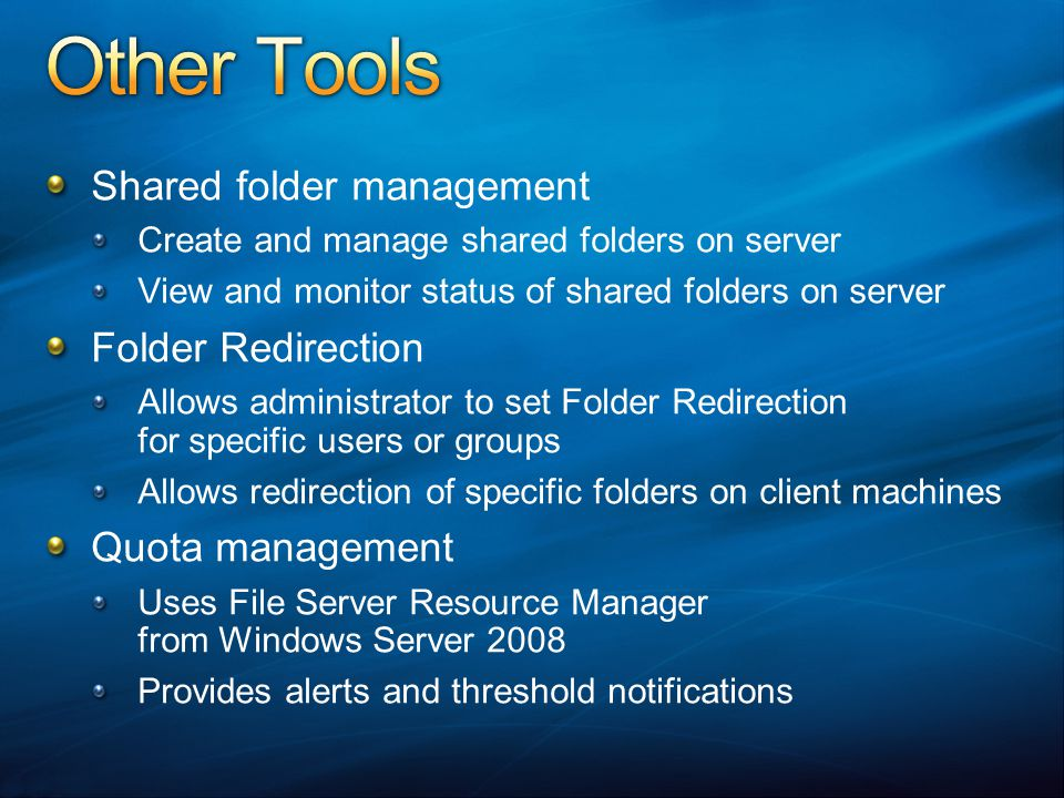 Shared folder management Create and manage shared folders on server View and monitor status of shared folders on server Folder Redirection Allows administrator to set Folder Redirection for specific users or groups Allows redirection of specific folders on client machines Quota management Uses File Server Resource Manager from Windows Server 2008 Provides alerts and threshold notifications