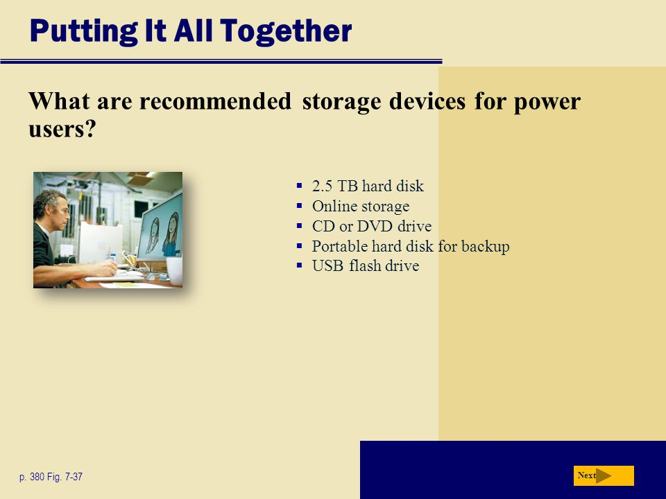 Putting It All Together What are recommended storage devices for power users? p. 380 Fig. 7-37 Next 2.5 TB hard disk Online storage CD or DVD drive Po