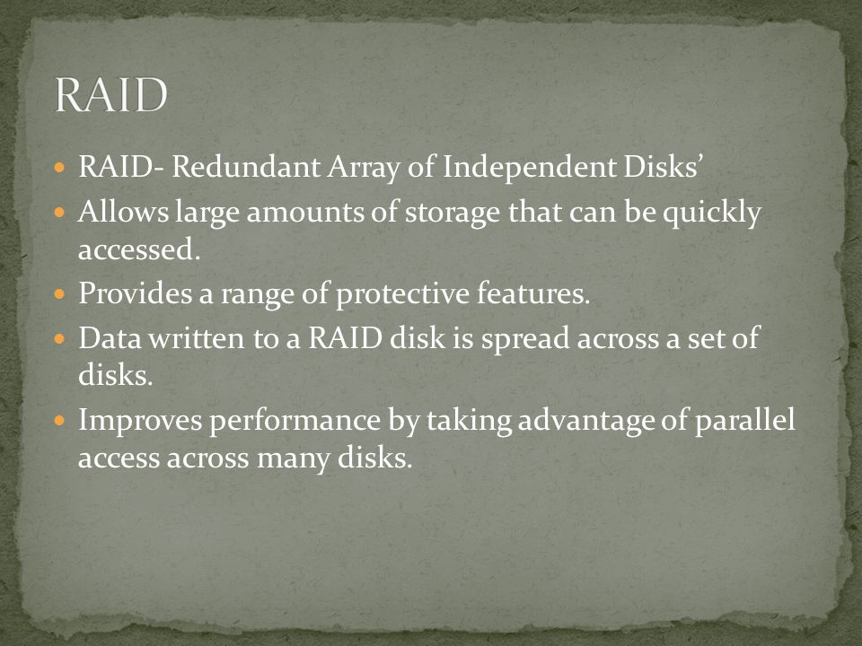 RAID- Redundant Array of Independent Disks Allows large amounts of storage that can be quickly accessed.