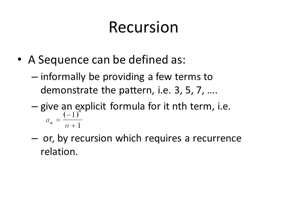 Recursion A Sequence can be defined as: – informally be providing a few terms to demonstrate the pattern, i.e.