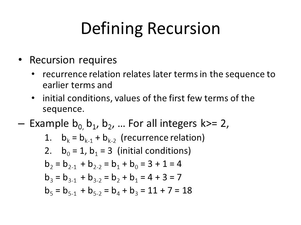 Defining Recursion Recursion requires recurrence relation relates later terms in the sequence to earlier terms and initial conditions, values of the first few terms of the sequence.