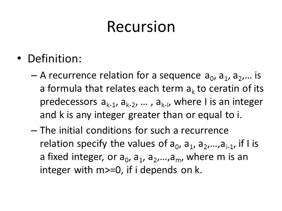 Recursion Definition: – A recurrence relation for a sequence a 0, a 1, a 2,… is a formula that relates each term a k to ceratin of its predecessors a k-1, a k-2, …, a k-I, where I is an integer and k is any integer greater than or equal to i.