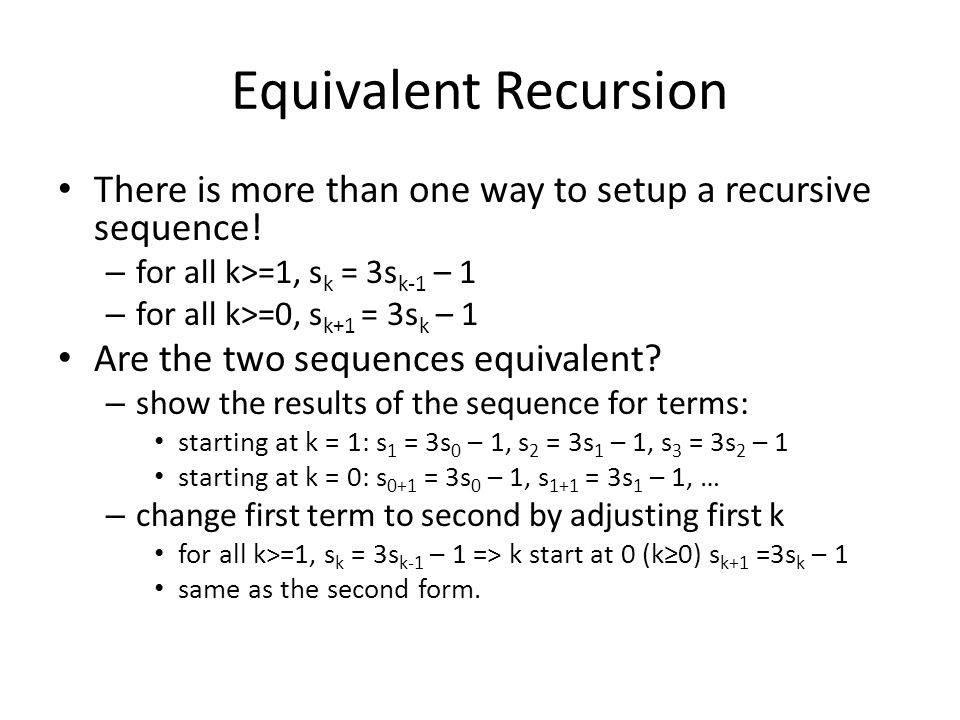 Equivalent Recursion There is more than one way to setup a recursive sequence! – for all k>=1, s k = 3s k-1 – 1 – for all k>=0, s k+1 = 3s k – 1 Are t
