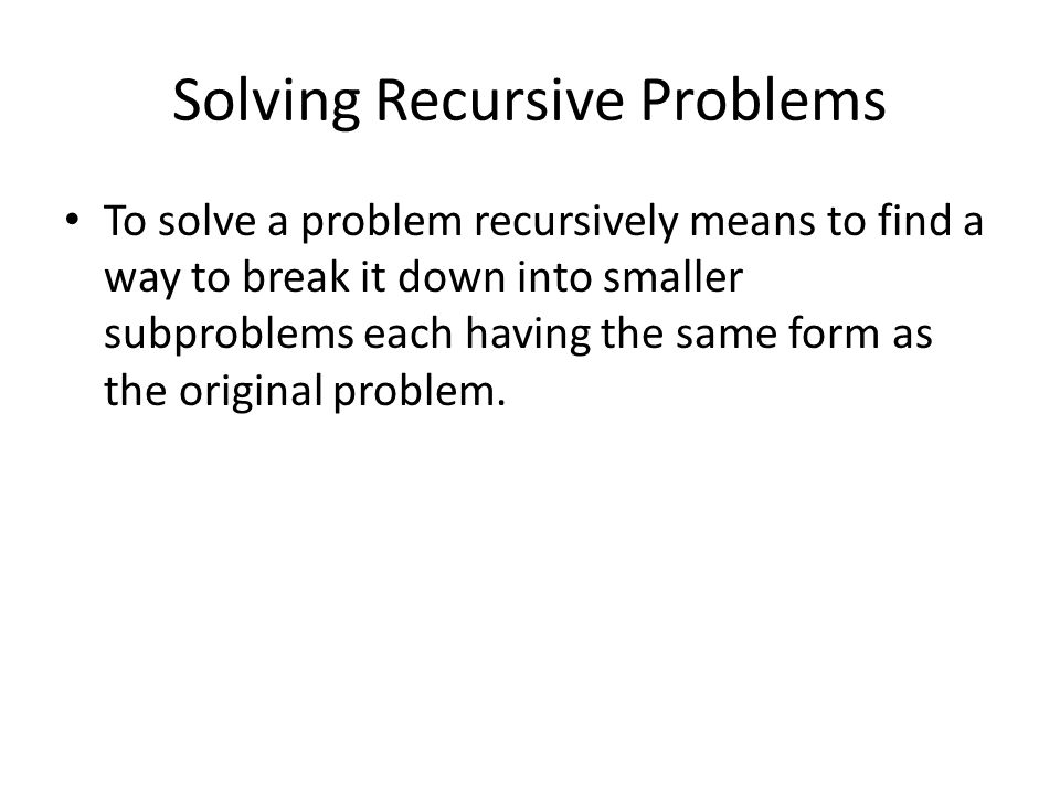 Solving Recursive Problems To solve a problem recursively means to find a way to break it down into smaller subproblems each having the same form as t