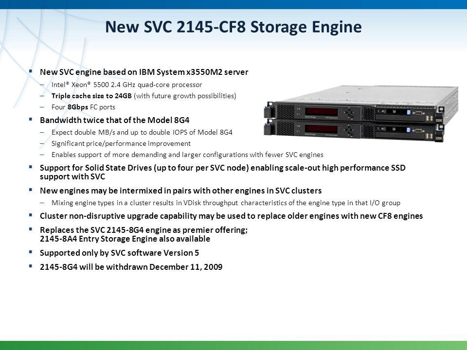 New SVC 2145-CF8 Storage Engine New SVC engine based on IBM System x3550M2 server – Intel® Xeon® 5500 2.4 GHz quad-core processor – Triple cache size