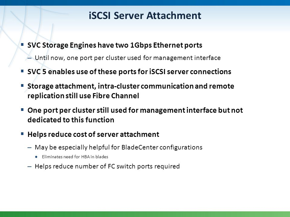 iSCSI Server Attachment SVC Storage Engines have two 1Gbps Ethernet ports – Until now, one port per cluster used for management interface SVC 5 enable