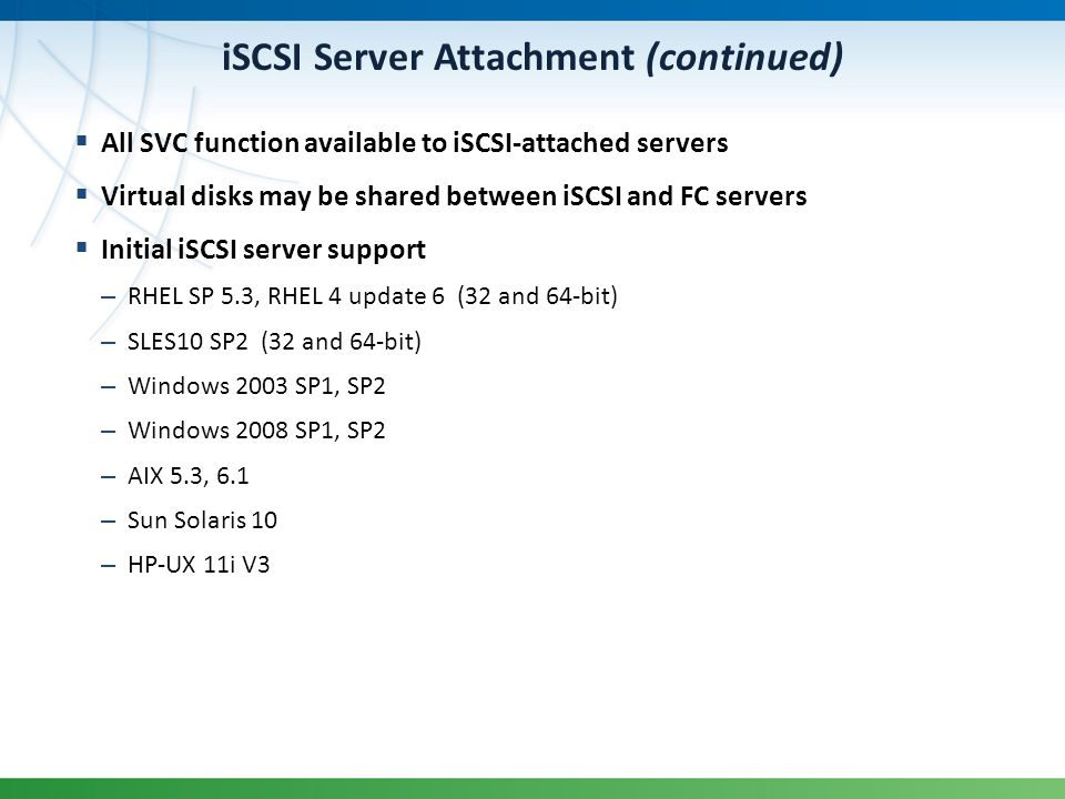 iSCSI Server Attachment (continued) All SVC function available to iSCSI-attached servers Virtual disks may be shared between iSCSI and FC servers Init