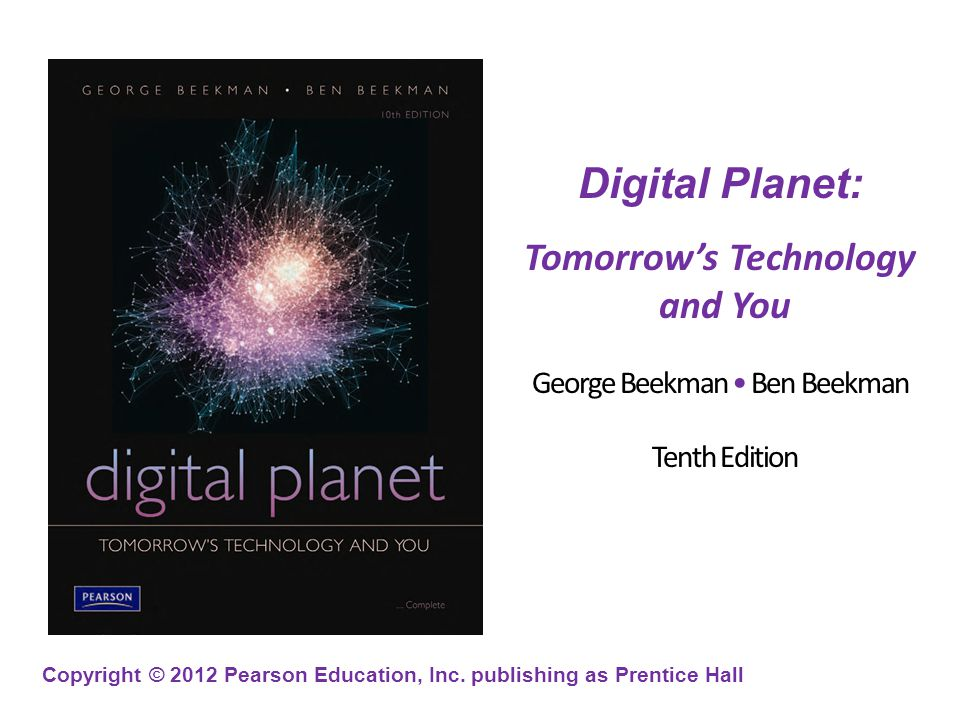 Copyright © 2012 Pearson Education, Inc. publishing as Prentice Hall Digital Planet: Tomorrows Technology and You George Beekman Ben Beekman Tenth Edi