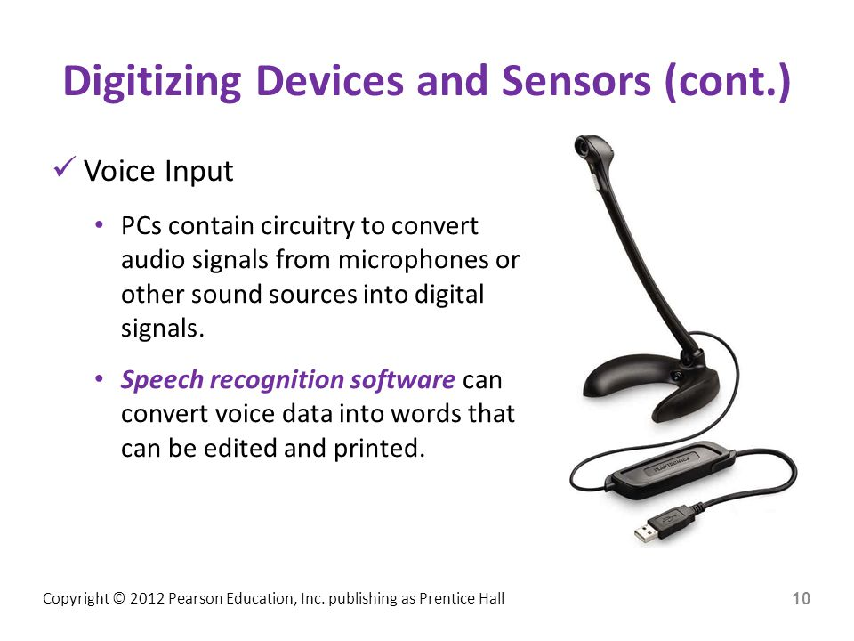Copyright © 2012 Pearson Education, Inc. publishing as Prentice Hall Digitizing Devices and Sensors (cont.) Voice Input PCs contain circuitry to conve