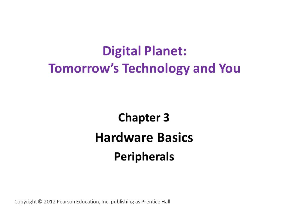 Digital Planet: Tomorrows Technology and You Chapter 3 Hardware Basics Peripherals Copyright © 2012 Pearson Education, Inc. publishing as Prentice Hal