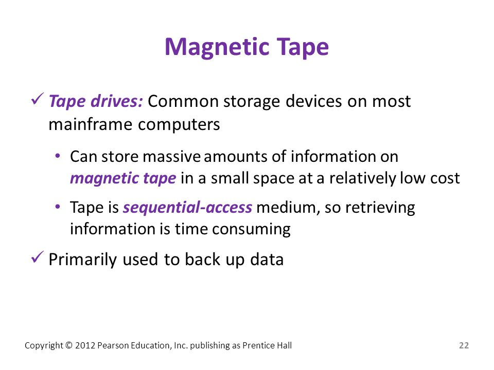 Copyright © 2012 Pearson Education, Inc. publishing as Prentice Hall Magnetic Tape Tape drives: Common storage devices on most mainframe computers Can