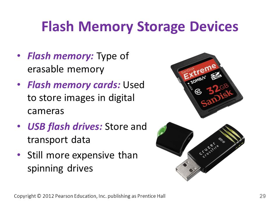 Copyright © 2012 Pearson Education, Inc. publishing as Prentice Hall Flash Memory Storage Devices Flash memory: Type of erasable memory Flash memory c