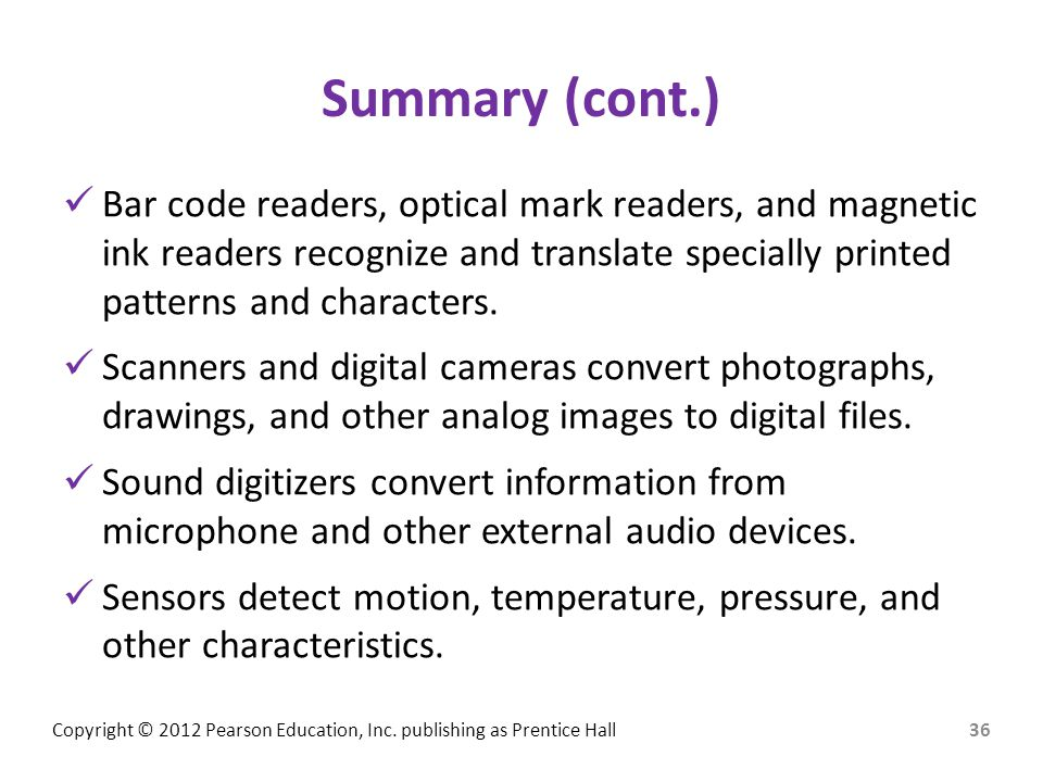 Copyright © 2012 Pearson Education, Inc. publishing as Prentice Hall Summary (cont.) Bar code readers, optical mark readers, and magnetic ink readers