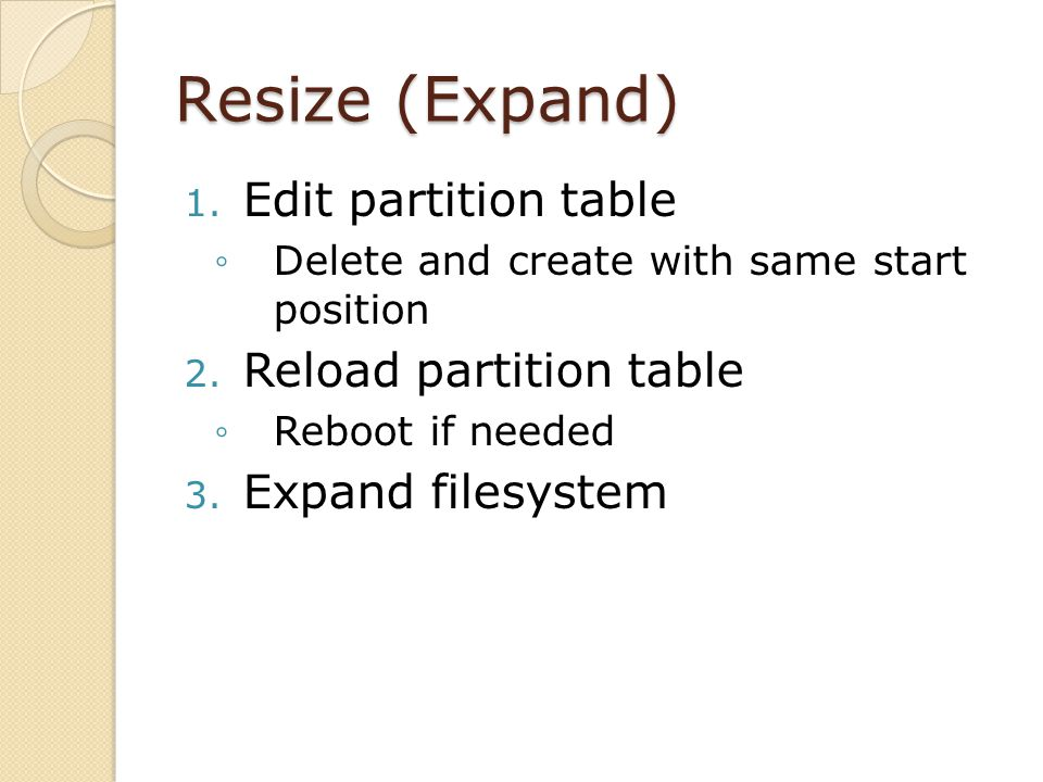 Resize (Expand) 1. Edit partition table Delete and create with same start position 2.