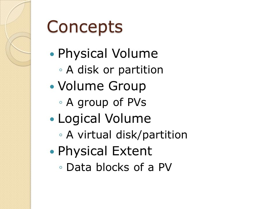 Concepts Physical Volume A disk or partition Volume Group A group of PVs Logical Volume A virtual disk/partition Physical Extent Data blocks of a PV