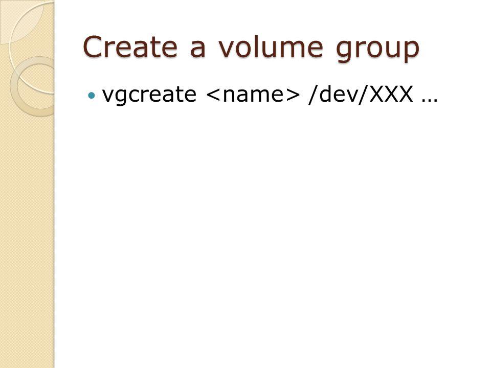 Create a volume group vgcreate /dev/XXX …