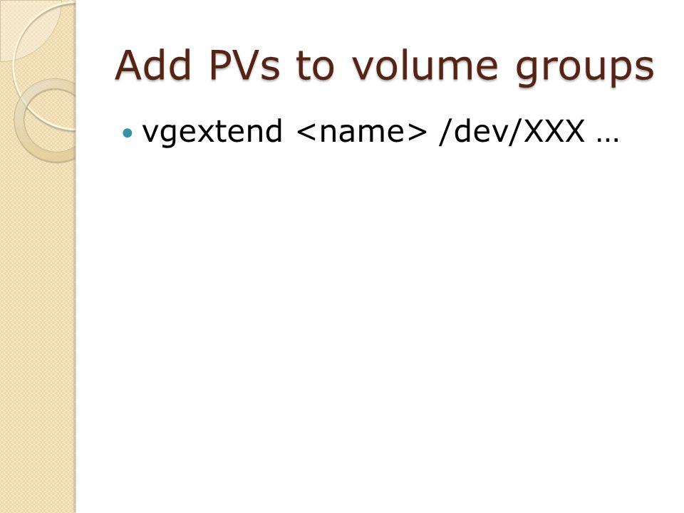 Add PVs to volume groups vgextend /dev/XXX …
