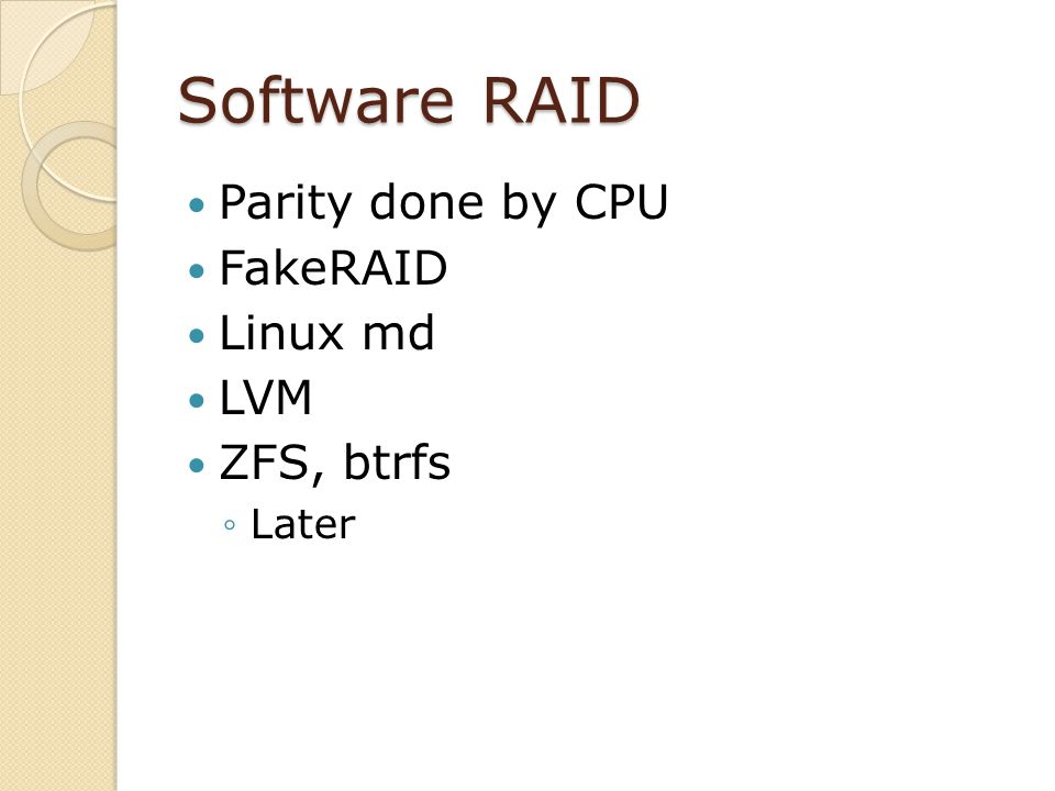 Software RAID Parity done by CPU FakeRAID Linux md LVM ZFS, btrfs Later
