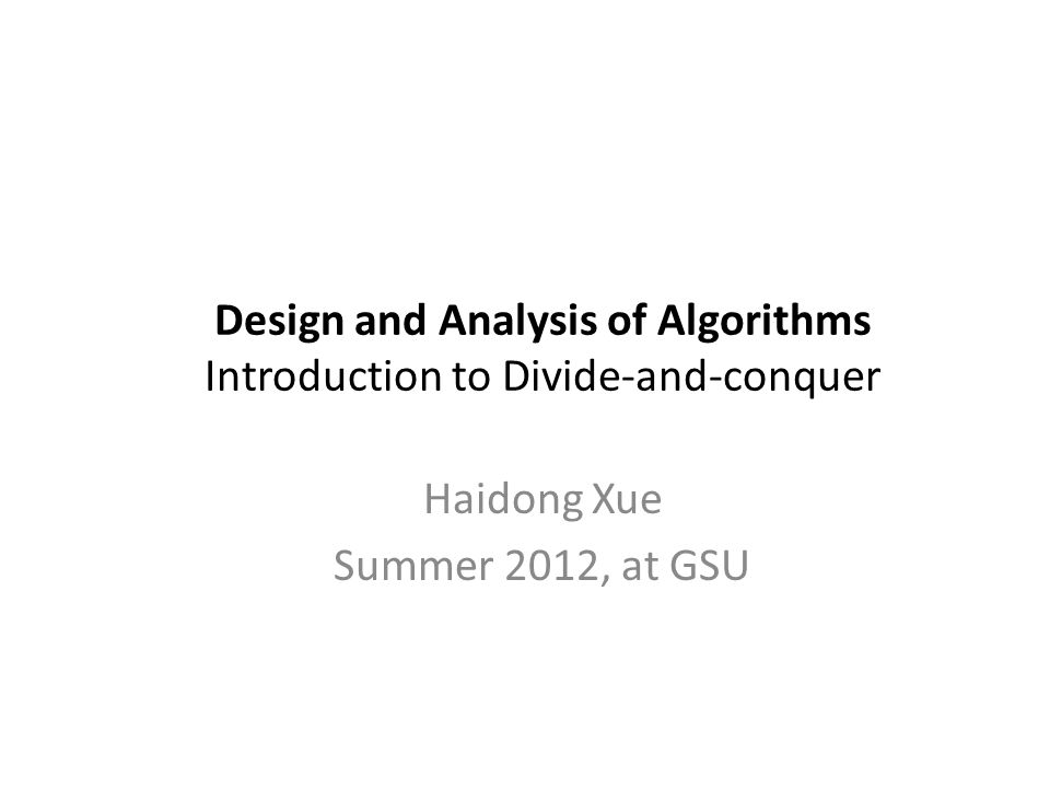 Design and Analysis of Algorithms Introduction to Divide-and-conquer Haidong Xue Summer 2012, at GSU