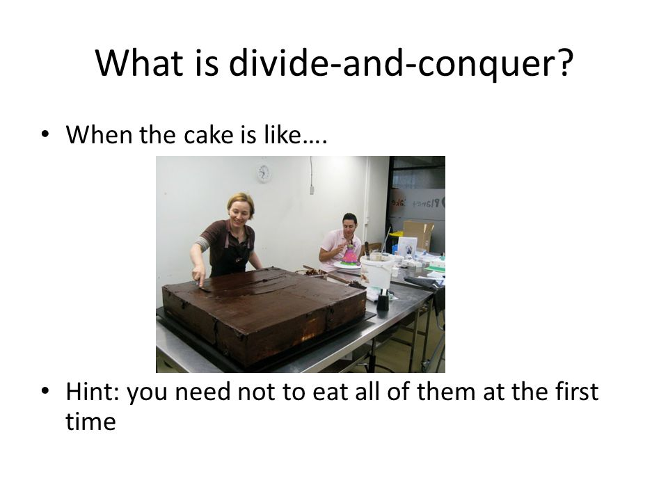 What is divide-and-conquer. When the cake is like….