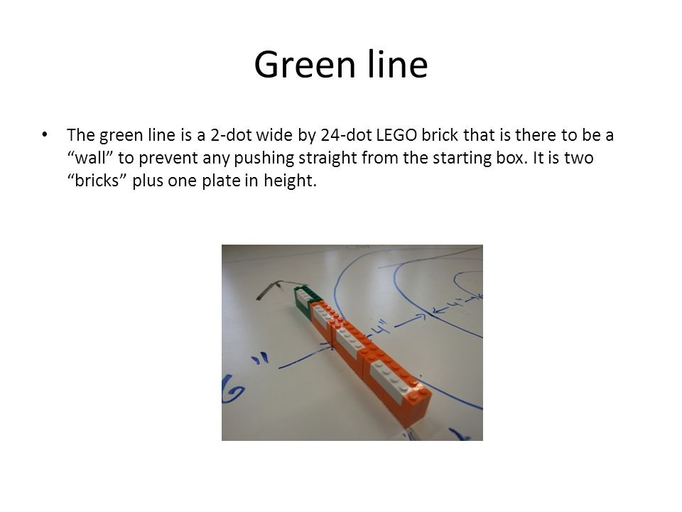 Green line The green line is a 2-dot wide by 24-dot LEGO brick that is there to be a wall to prevent any pushing straight from the starting box.