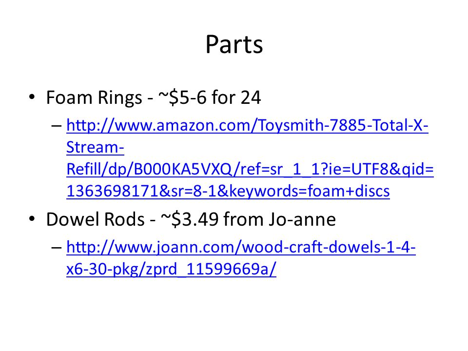 Parts Foam Rings - ~$5-6 for 24 –   Stream- Refill/dp/B000KA5VXQ/ref=sr_1_1 ie=UTF8&qid= &sr=8-1&keywords=foam+discs   Stream- Refill/dp/B000KA5VXQ/ref=sr_1_1 ie=UTF8&qid= &sr=8-1&keywords=foam+discs Dowel Rods - ~$3.49 from Jo-anne –   x6-30-pkg/zprd_ a/   x6-30-pkg/zprd_ a/