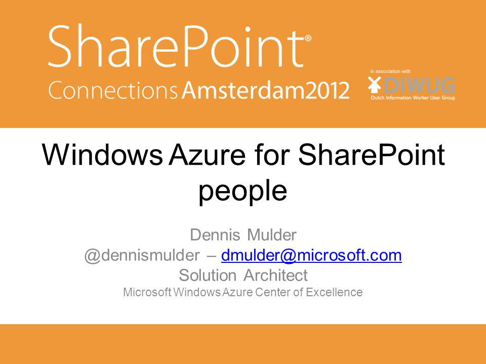 Windows Azure for SharePoint people Dennis Mulder @dennismulder – dmulder@microsoft.comdmulder@microsoft.com Solution Architect Microsoft Windows Azure Center of Excellence