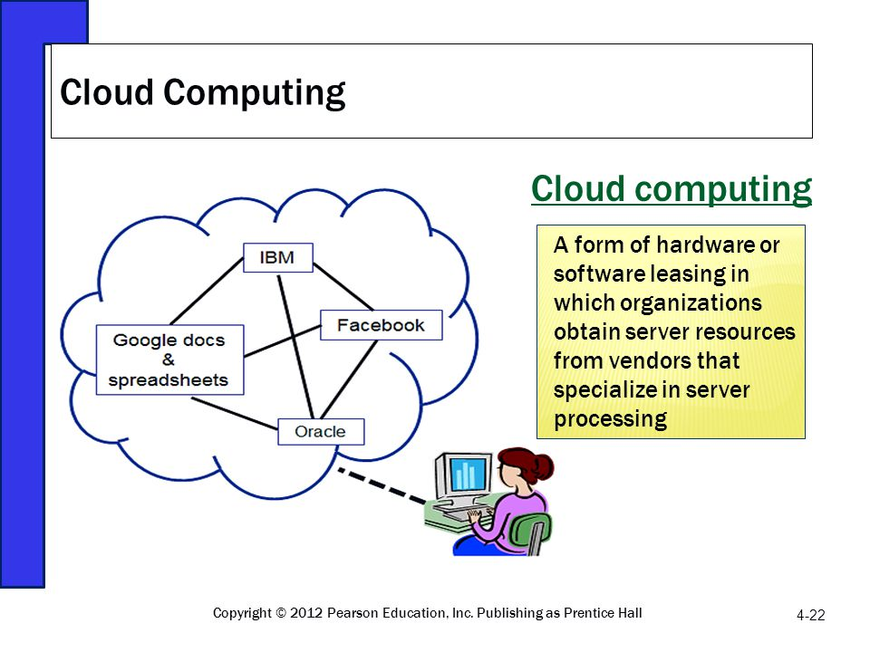 Cloud computing Cloud Computing 4-22 Copyright © 2012 Pearson Education, Inc. Publishing as Prentice Hall A form of hardware or software leasing in wh