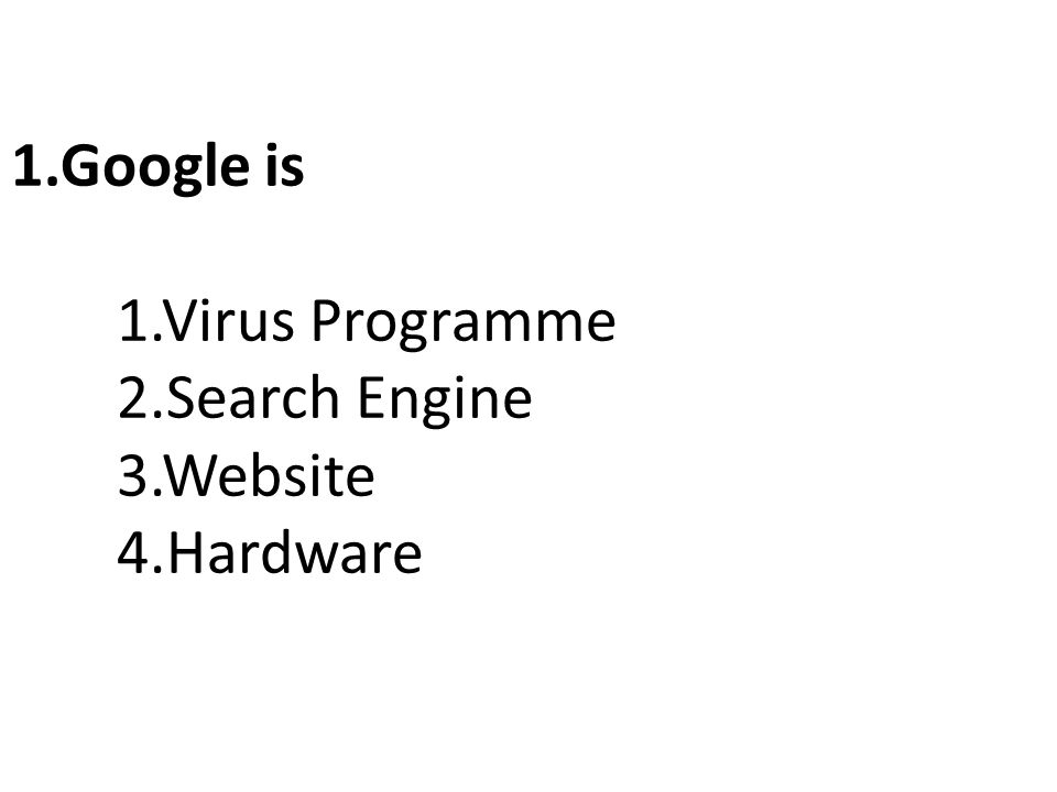 1.Google is 1.Virus Programme 2.Search Engine 3.Website 4.Hardware