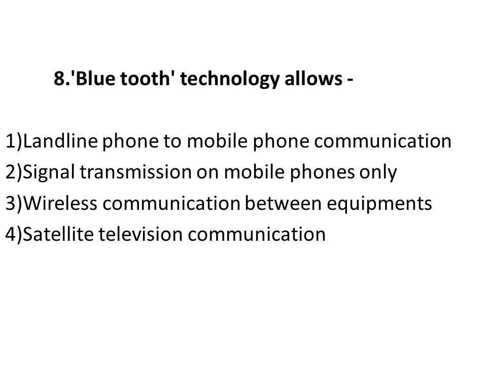 8. Blue tooth technology allows - 1)Landline phone to mobile phone communication 2)Signal transmission on mobile phones only 3)Wireless communication between equipments 4)Satellite television communication