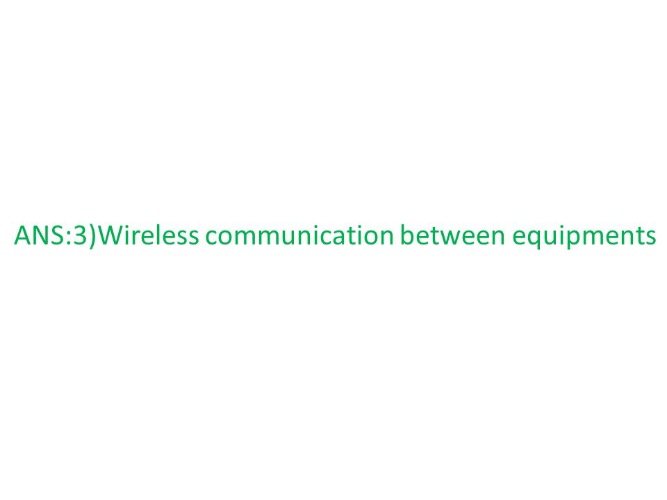 ANS:3)Wireless communication between equipments