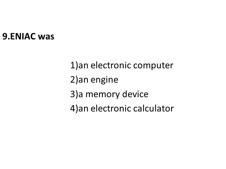 9.ENIAC was 1)an electronic computer 2)an engine 3)a memory device 4)an electronic calculator