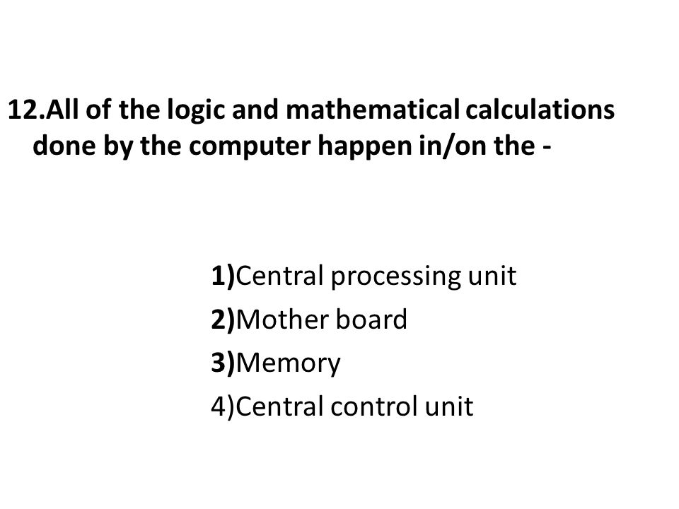 12.All of the logic and mathematical calculations done by the computer happen in/on the - 1)Central processing unit 2)Mother board 3)Memory 4)Central control unit